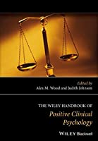 The Wiley Handbook of Positive Clinical Psychology: An Integrative Approach to Studying and Improving Well-being