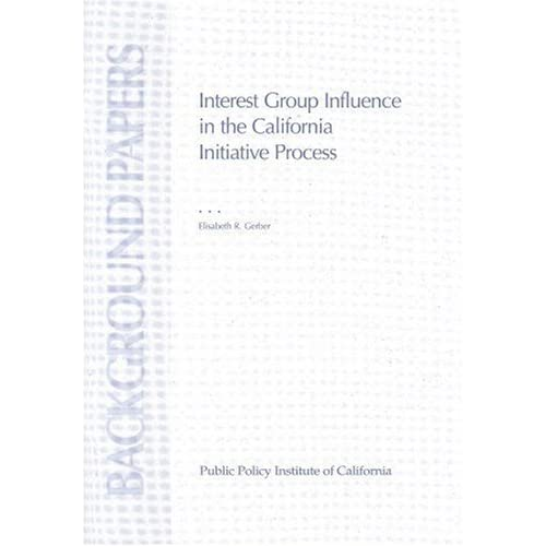 Interest Group Influence in the California Initiative Process (Background Papers (Public Policy Institute of California).) Elisabeth R. Gerber