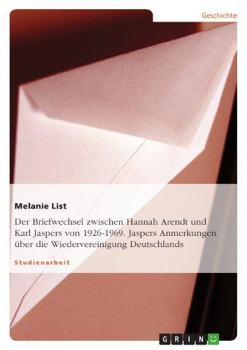 Melanie List - Der Briefwechsel zwischen Hannah Arendt und Karl Jaspers von 1926-1969. Jaspers Anmerkungen über die Wiedervereinigung Deutschlands