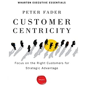 Customer Centricity: Focus on the Right Customers for Strategic Advantage | [Peter Fader]