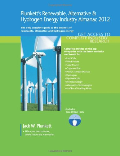 Plunkett'S Renewable, Alternative & Hydrogen Energy Industry Almanac 2012: Renewable, Alternative & Hydrogen Energy Industry Market Research, ... And Hydrogen Energy Industry Almanac)