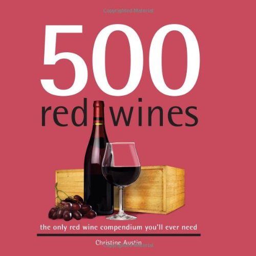 500 Red Wines: The Only Red Wine Compendium You&#39;ll Ever Need (500 Series Cookbooks)