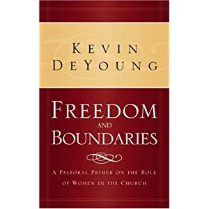 Freedom and Boundaries: A Pastoral Primer on the Role of Women in the Church Kevin DeYoung