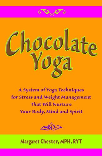 Chocolate Yoga A System of Yoga Techniques for Stress and Weight Management That Will Nurture Your Body, Mind and Spirit