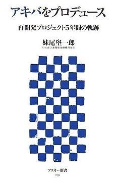 アキバをプロデュース 再開発プロジェクト5年間の軌跡 (アスキー新書 035)