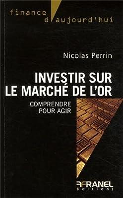 Investir sur le marché de l'or : Comprendre pour agir de Nicolas Perrin