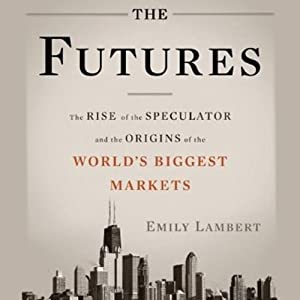 The Futures: The Rise of the Speculator and the Origins of the World's Biggest Markets | [Emily Lambert]