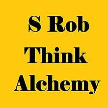 Think Alchemy (       UNABRIDGED) by S Rob Narrated by Dennis Logan