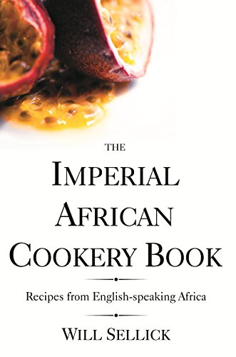 The Imperial African Cookery Book: Recipes from English-Speaking Africa by Will Sellick