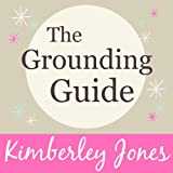 The Grounding Guide: What is Grounding? How to get Grounded and why we need it now more than ever by Kimberley Jones (Unabridged)