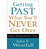 img - for [ GETTING PAST WHAT YOU'LL NEVER GET OVER: HELP FOR DEALING WITH LIFE'S HURTS ] By Westfall, John F ( Author) 2012 [ Paperback ] book / textbook / text book