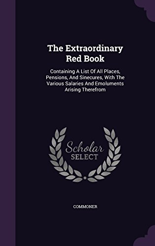 The Extraordinary Red Book: Containing A List Of All Places, Pensions, And Sinecures, With The Various Salaries And Emoluments Arising Therefrom PDF