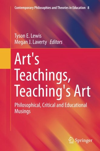 Art's Teachings, Teaching's Art: Philosophical, Critical and Educational Musings (Contemporary Philosophies and Theories in Education)