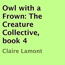Owl with a Frown: The Creature Collective, Book 4 (       UNABRIDGED) by Claire Lamont Narrated by Alan Burton