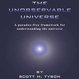 The Unobservable Universe: A Paradox-Free Framework for Understanding the Universe | [Scott M. Tyson]