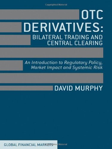 Otc Derivatives: Bilateral Trading And Central Clearing: An Introduction To Regulatory Policy, Market Impact And Systemic Risk (Global Financial Markets)