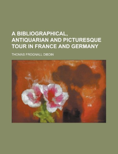 A Bibliographical, Antiquarian and Picturesque Tour in France and Germany (Volume 1)