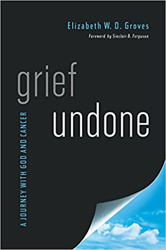 Grief Undone: A Journey with God and Cancer