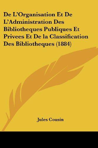 de L'Organisation Et de L'Administration Des Bibliotheques Publiques Et Privees Et de La Classification Des Bibliotheques (1884)