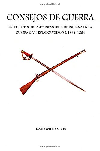 Consejos de Guerra: Expedientes de la 47a Infanteria de Indiana en la Guerra Civil estadounidense, 1862-1864