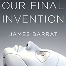 Our Final Invention: Artificial Intelligence and the End of the Human Era (       UNABRIDGED) by James Barrat Narrated by Gary Dana