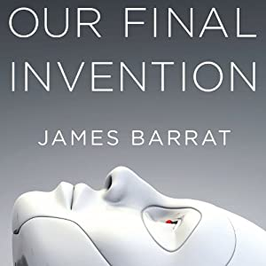 Our Final Invention: Artificial Intelligence and the End of the Human Era | [James Barrat]