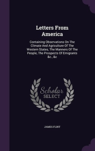 Letters From America: Containing Observations On The Climate And Agriculture Of The Western States, The Manners Of The People, The Prospects Of Emigrants &c., &c