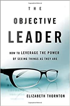 The Objective Leader: How To Leverage The Power Of Seeing Things As They Are
