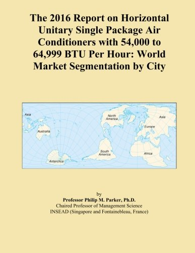The 2016 Report on Horizontal Unitary Single Package Air Conditioners with 54,000 to 64,999 BTU Per Hour: World Market Segmentation by City