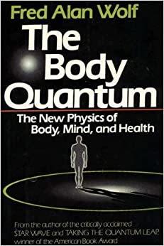 The Body Quantum: The New Physics of Body, Mind and Health, Wolf, Fred Alan