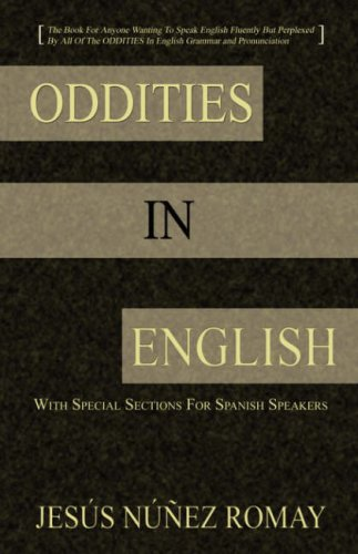 Oddities in English For Anyone Wanting To Speak English Fluently But Perplexed By All Of The Oddities In English Grammar and Pronunciation