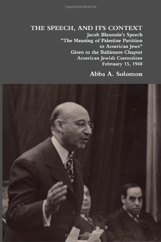 "THE SPEECH, AND ITS CONTEXT: Jacob Blaustein's Speech ""The Meaning of Palestine Partition to American Jews"" Given to the Baltimore Chapter, American Jewish Committee, February 15, 1948: Abba A. Solomon: 9781257010738: Amazon.com: Books"