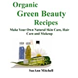 Organic Green Beauty Recipes: make your own natural skincare, hair care, and makeup