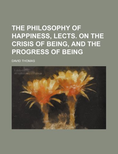 The Philosophy of Happiness, Lects. on the Crisis of Being, and the Progress of Being