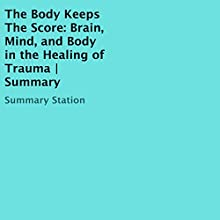 The Body Keeps the Score: Brain, Mind, and Body in the Healing of Trauma | Summary Audiobook by  Summary Station Narrated by Tony Armagno