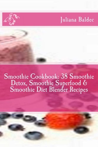 Smoothie Cookbook: 38 Smoothie Detox, Smoothie Superfood & Smoothie Diet Blender Recipes (Best Smoothie Detox Recipes) + Smoothies Are Like You: ... Quotes For Smoothie Lifestyle Recipe Journal) by Juliana Baldec