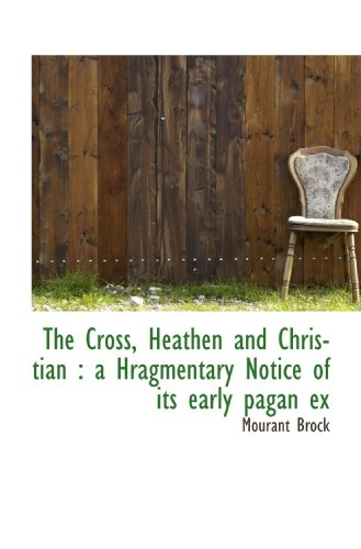 The Cross, Heathen and Christian : a Hragmentary Notice of its early pagan ex