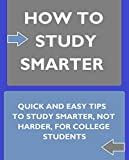 How to Study Smarter: Quick and Easy Tips to Study Smarter, not Harder, for College Students