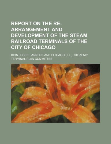 Report on the re-arrangement and development of the steam railroad terminals of the city of Chicago