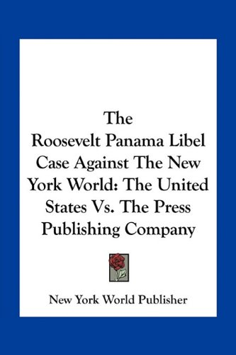The Roosevelt Panama Libel Case Against the New York World: The United States vs. the Press Publishing Company