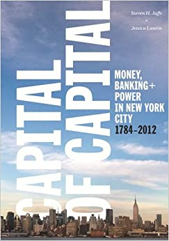 Capital of Capital: Money, Banking, and Power in New York City, 1784-2012 (History of Capitalism)