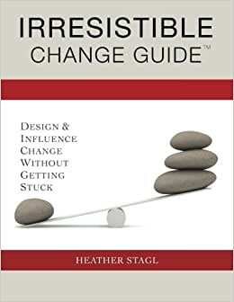 Irresistible Change Guide: Design & Influence Change Without Getting Stuck