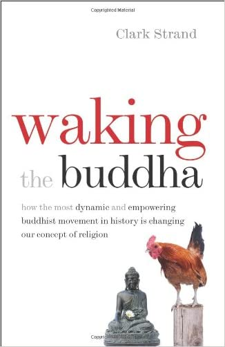 Waking the Buddha: How the Most Dynamic and Empowering Buddhist Movement in History Is Changing Our Concept of Religion written by Clark Strand