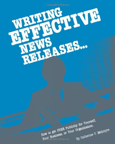 Writing Effective News Releases: How To Get Free Publicity For Yourself, Your Business, Or Your Organization