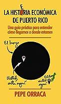 LA HISTERIA ECONÓMICA DE PUERTO RICO: UNA GUÍA PRÁCTICA PARA ENTENDER CÓMO LLEGAMOS A DONDE ESTAMOS (SPANISH EDITION)