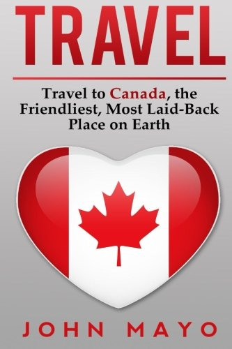 Travel: Travel to Canada, The Friendliest Most Laid-Back Place on Earth (Travel to Canada, Travel Guide, Budget Travel)