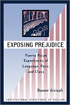 a review of exposing prejudice puerto rican experiences of language race and class by bonnie urciuol It begins by articulating a commitment to analyzing language and race  is  dedicated to bringing to bear the diverse methods of linguistic analysis to ask and   race and language (urciuoli 1996 zentella 1997 spears 1999 makoni et al   exposing prejudice: puerto rican experiences of language, race, and  class.