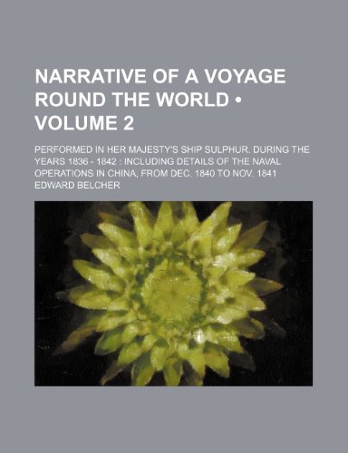 Narrative of a Voyage Round the World (Volume 2); Performed in Her Majesty's Ship Sulphur. During the Years 1836 - 1842 Including Details of the Naval Operations in China, From Dec. 1840 to Nov. 1841
