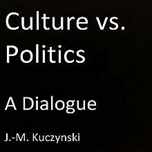 Culture vs. Politics: A Dialogue Audiobook by J.-M. Kuczynski Narrated by J.-M. Kuczynski