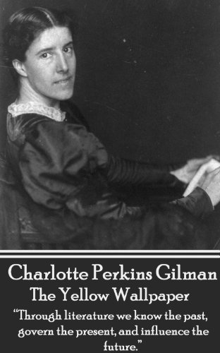 "Charlotte Perkins Gilman - The Yellow Wallpaper: ""Through literature we know the past, govern the present, and influence the future."""